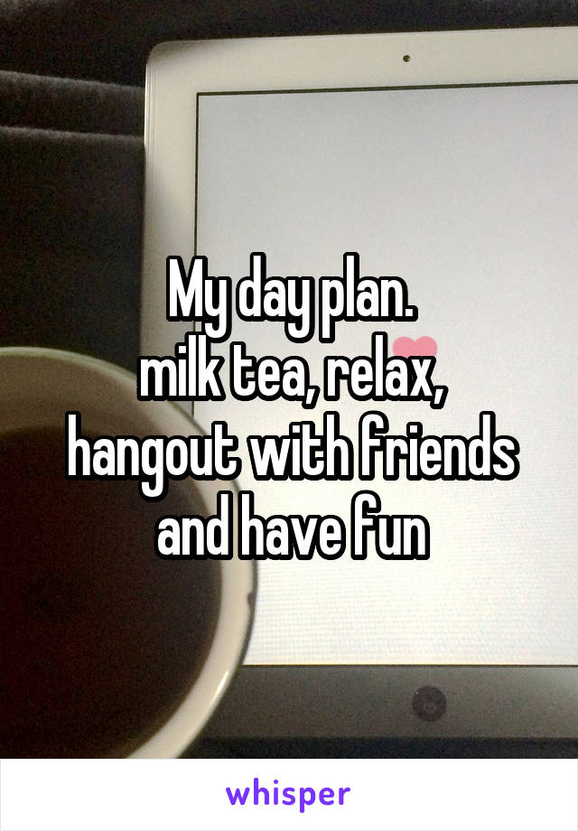 My day plan. milk tea, relax, hangout with friends and have fun