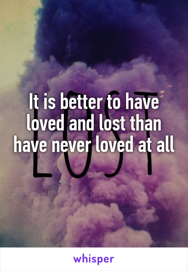 It is better to have loved and lost than have never loved at all