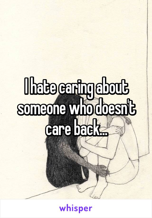 I hate caring about someone who doesn't care back...