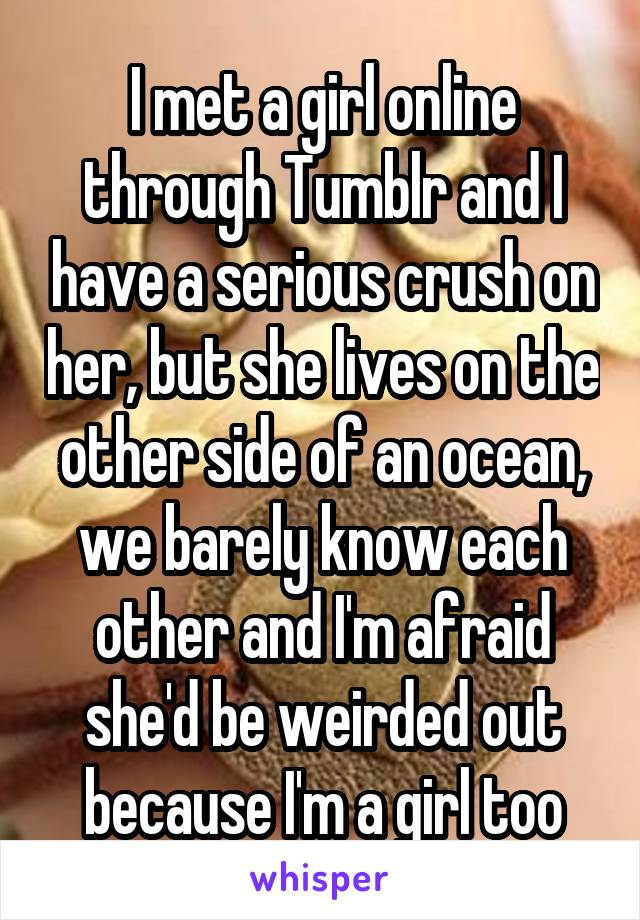 I met a girl online through Tumblr and I have a serious crush on her, but she lives on the other side of an ocean, we barely know each other and I'm afraid she'd be weirded out because I'm a girl too