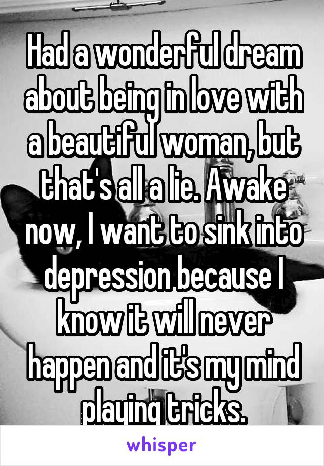 Had a wonderful dream about being in love with a beautiful woman, but that's all a lie. Awake now, I want to sink into depression because I know it will never happen and it's my mind playing tricks.