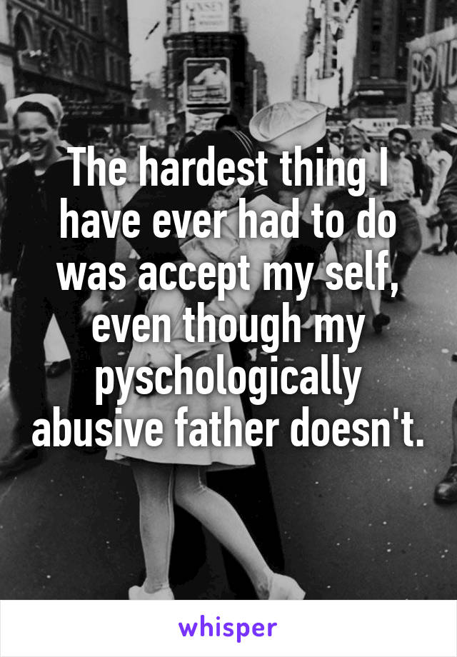 The hardest thing I have ever had to do was accept my self, even though my pyschologically abusive father doesn't.