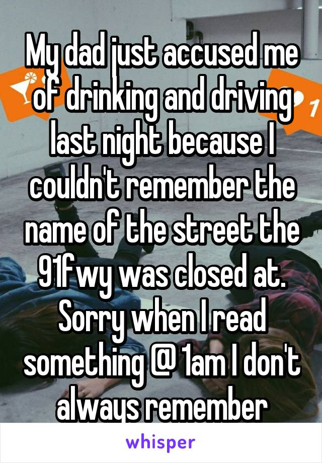 My dad just accused me of drinking and driving last night because I couldn't remember the name of the street the 91fwy was closed at. Sorry when I read something @ 1am I don't always remember