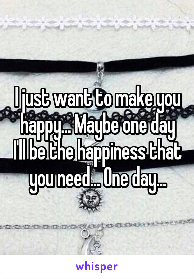 I just want to make you happy... Maybe one day I'll be the happiness that you need... One day...