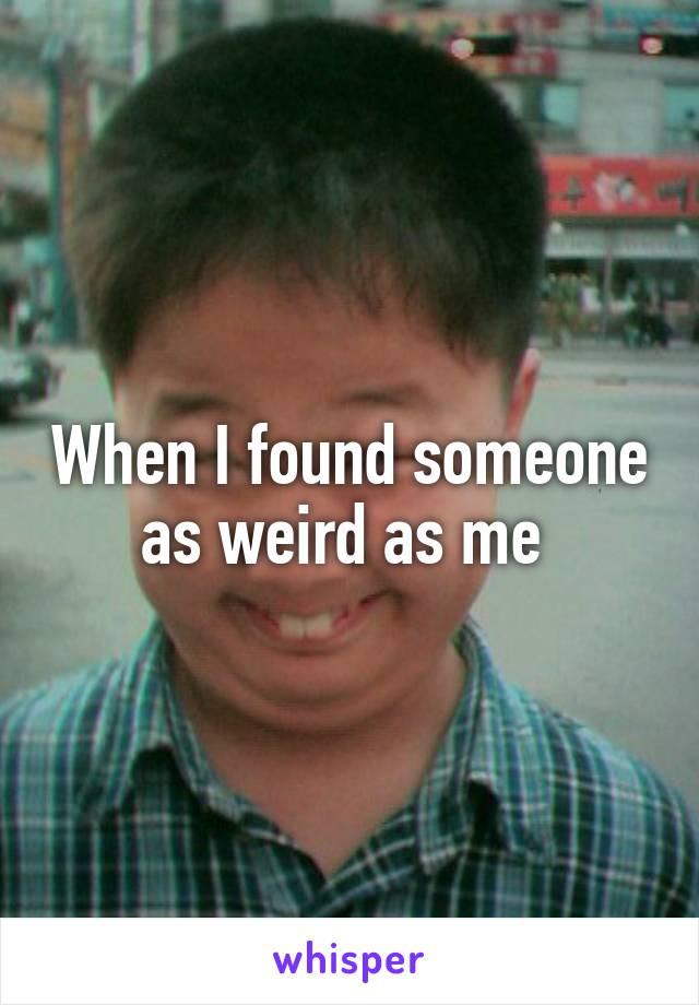 When I found someone as weird as me