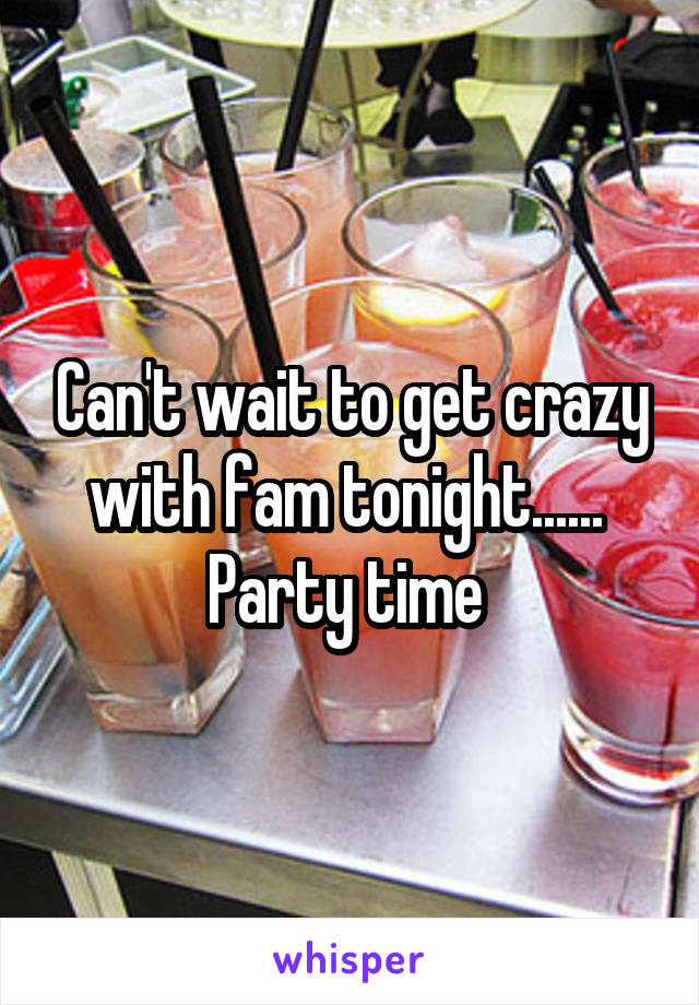 Can't wait to get crazy with fam tonight......  Party time