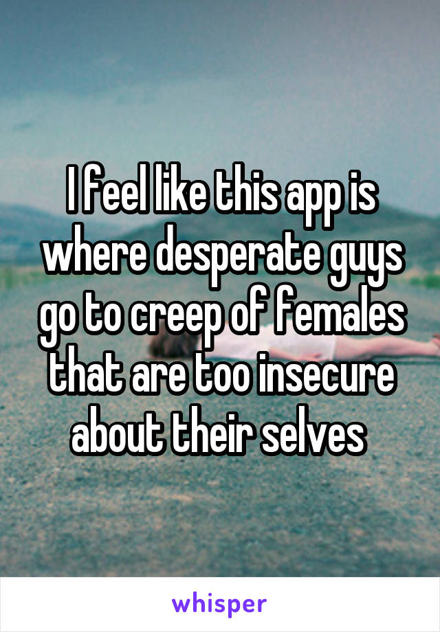 I feel like this app is where desperate guys go to creep of females that are too insecure about their selves