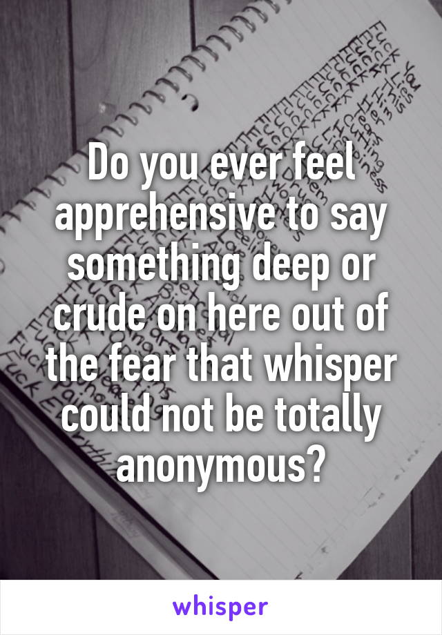 Do you ever feel apprehensive to say something deep or crude on here out of the fear that whisper could not be totally anonymous?