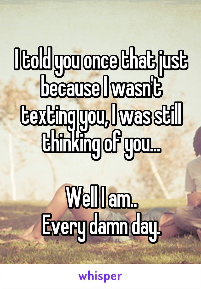 I told you once that just because I wasn't texting you, I was still thinking of you...  Well I am.. Every damn day.