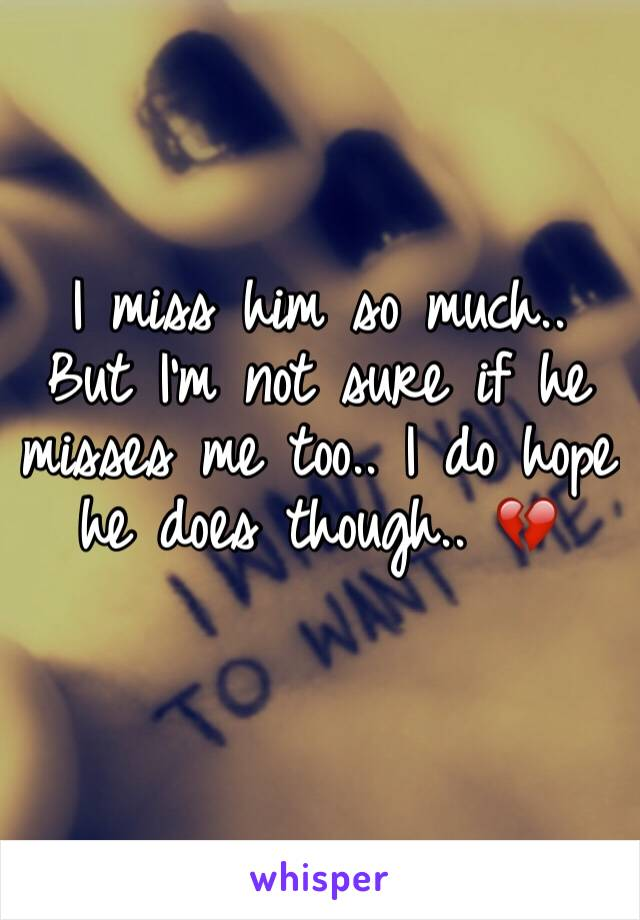 I miss him so much.. But I'm not sure if he misses me too.. I do hope he does though.. 💔