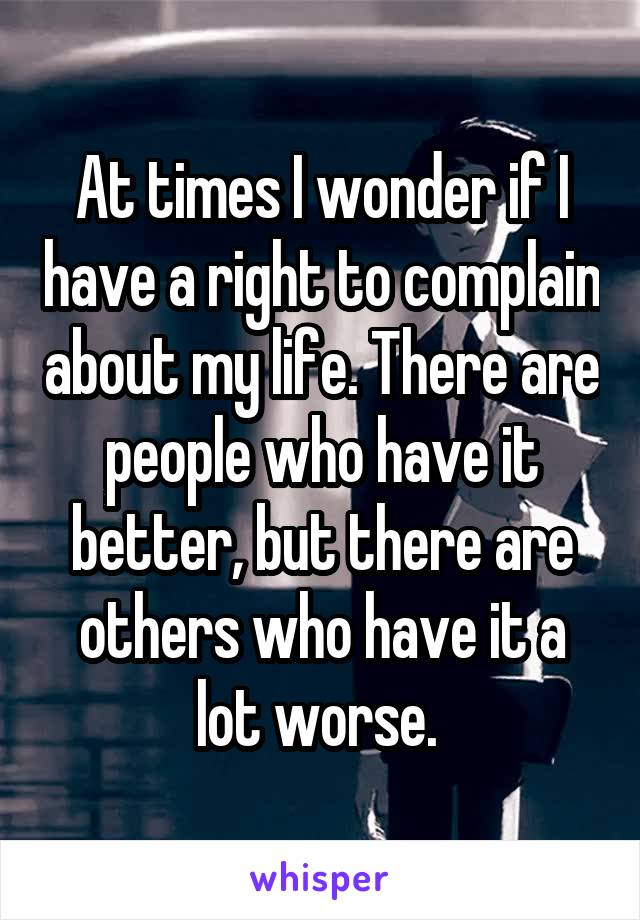 At times I wonder if I have a right to complain about my life. There are people who have it better, but there are others who have it a lot worse.