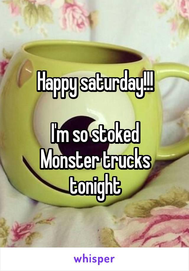 Happy saturday!!!  I'm so stoked Monster trucks tonight