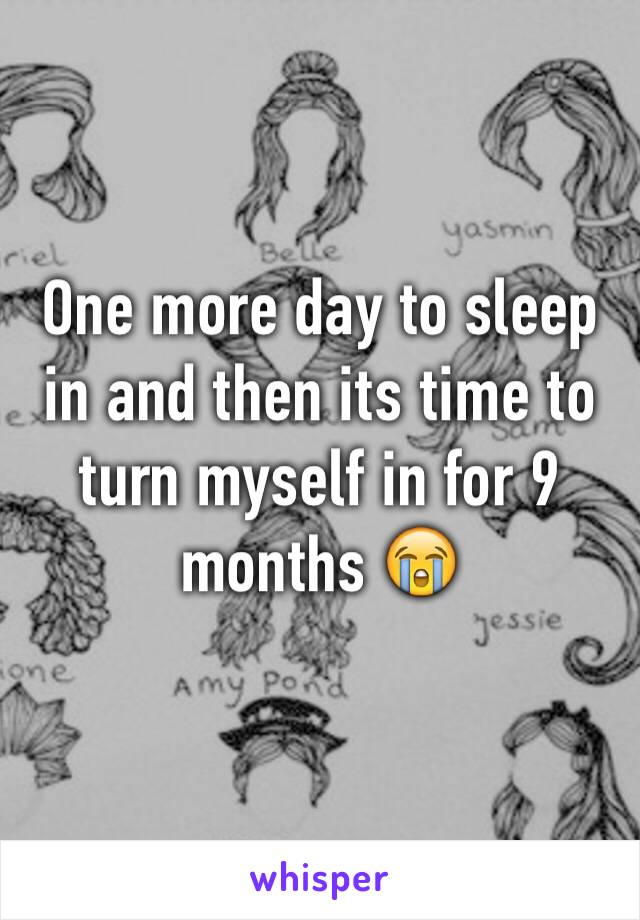 One more day to sleep in and then its time to turn myself in for 9 months 😭
