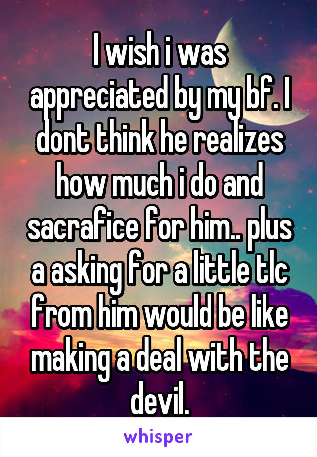 I wish i was appreciated by my bf. I dont think he realizes how much i do and sacrafice for him.. plus a asking for a little tlc from him would be like making a deal with the devil.