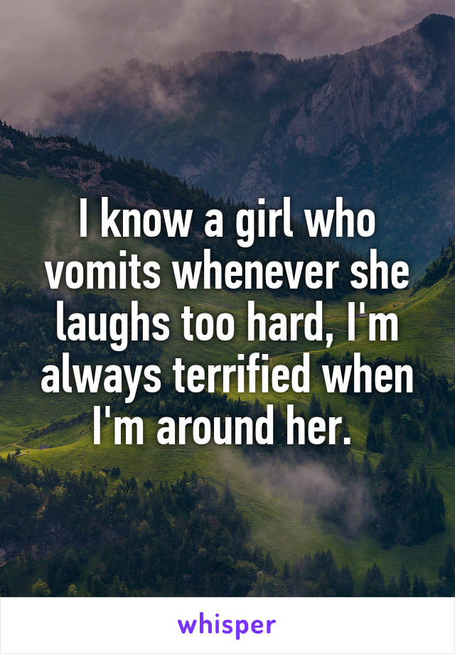 I know a girl who vomits whenever she laughs too hard, I'm always terrified when I'm around her.