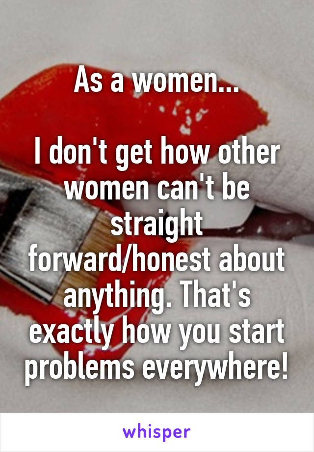 As a women...  I don't get how other women can't be straight forward/honest about anything. That's exactly how you start problems everywhere!
