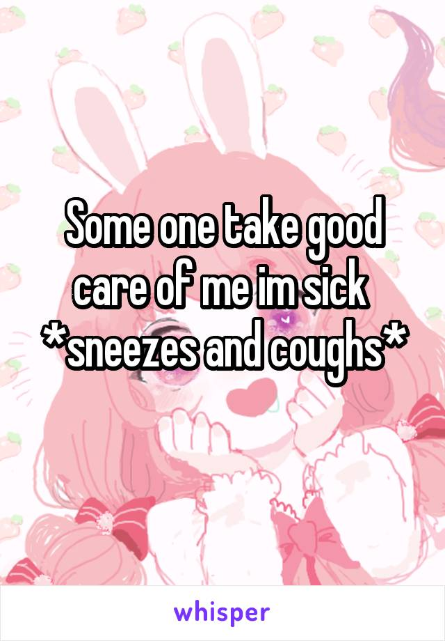 Some one take good care of me im sick  *sneezes and coughs*