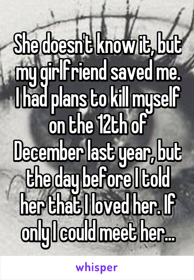 She doesn't know it, but my girlfriend saved me. I had plans to kill myself on the 12th of December last year, but the day before I told her that I loved her. If only I could meet her...