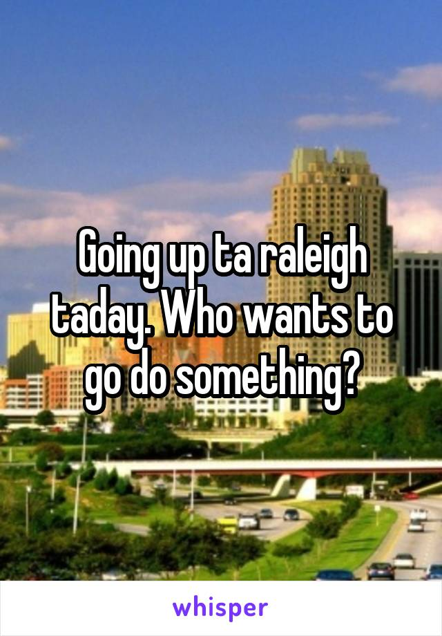 Going up ta raleigh taday. Who wants to go do something?