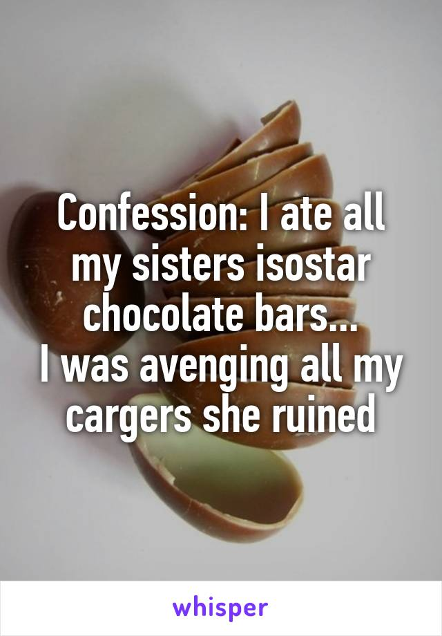 Confession: I ate all my sisters isostar chocolate bars... I was avenging all my cargers she ruined