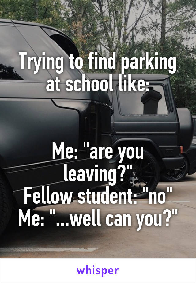 """Trying to find parking at school like:   Me: """"are you leaving?"""" Fellow student: """"no"""" Me: """"...well can you?"""""""