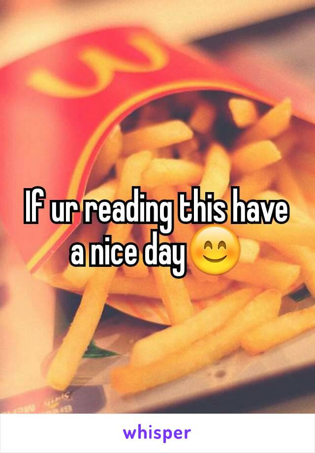 If ur reading this have a nice day😊