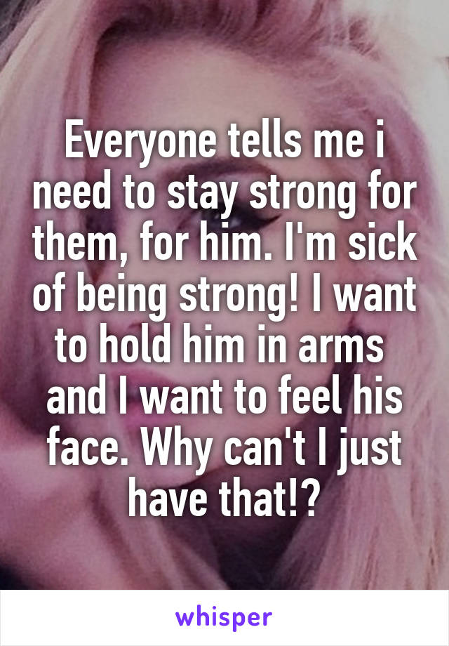 Everyone tells me i need to stay strong for them, for him. I'm sick of being strong! I want to hold him in arms  and I want to feel his face. Why can't I just have that!?