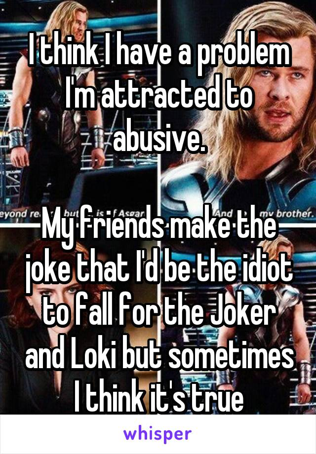 I think I have a problem I'm attracted to abusive.  My friends make the joke that I'd be the idiot to fall for the Joker and Loki but sometimes I think it's true