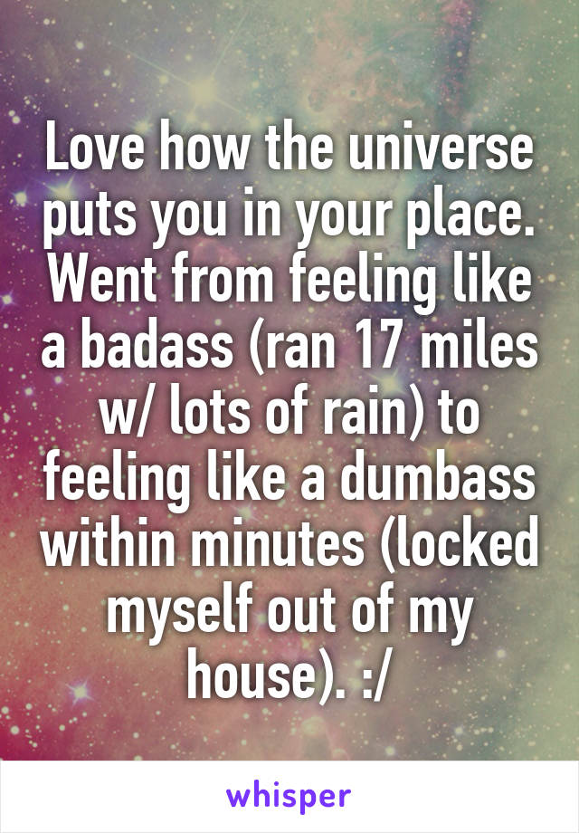Love how the universe puts you in your place. Went from feeling like a badass (ran 17 miles w/ lots of rain) to feeling like a dumbass within minutes (locked myself out of my house). :/
