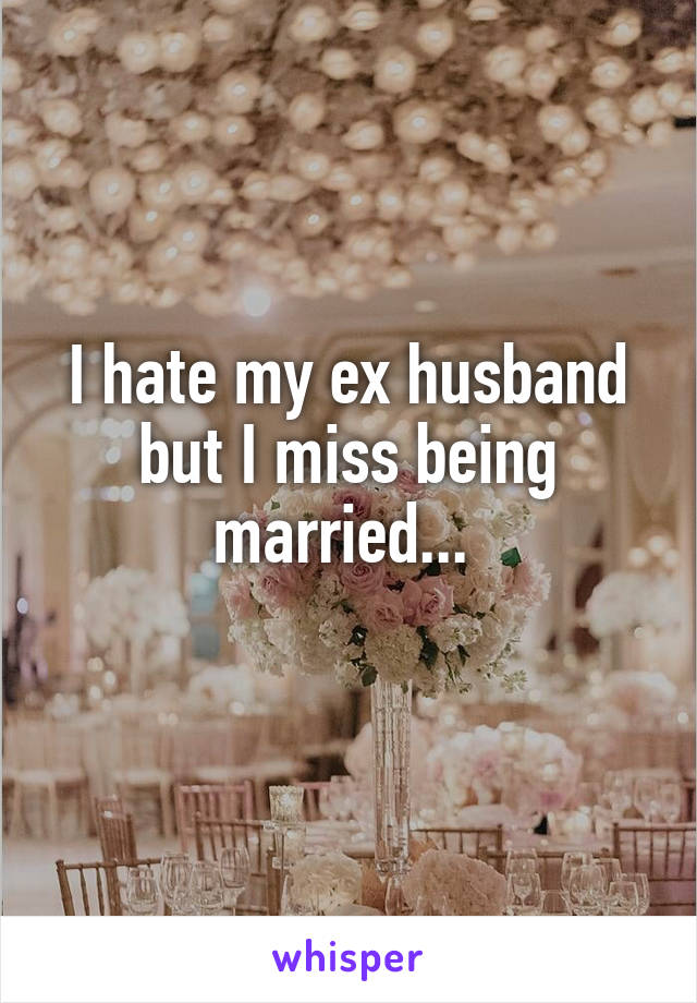 I hate my ex husband but I miss being married...