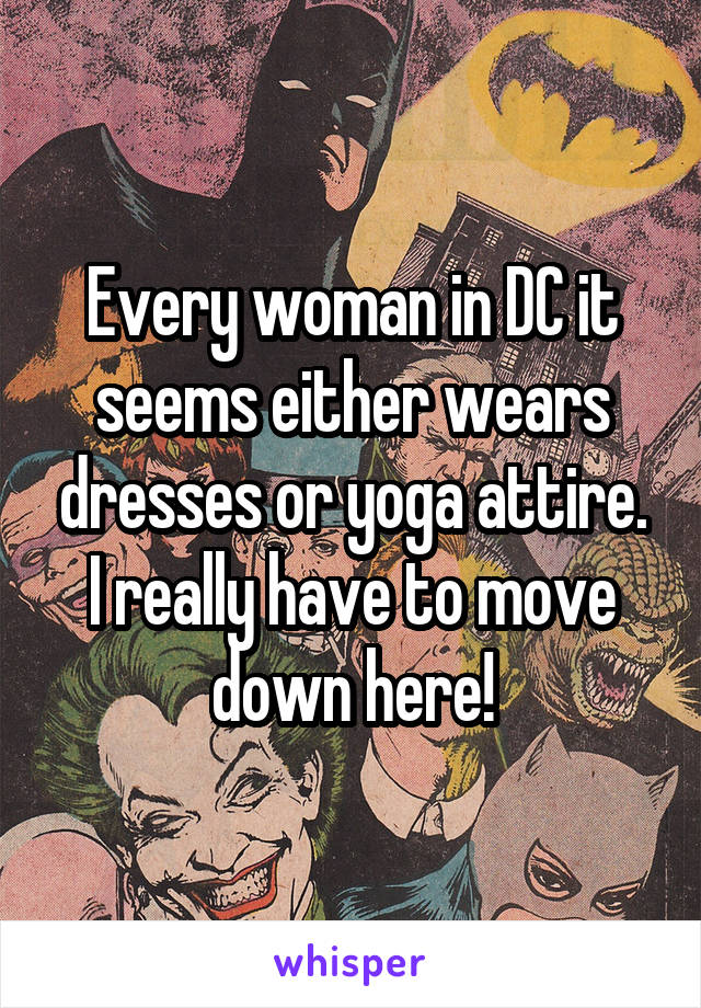 Every woman in DC it seems either wears dresses or yoga attire. I really have to move down here!