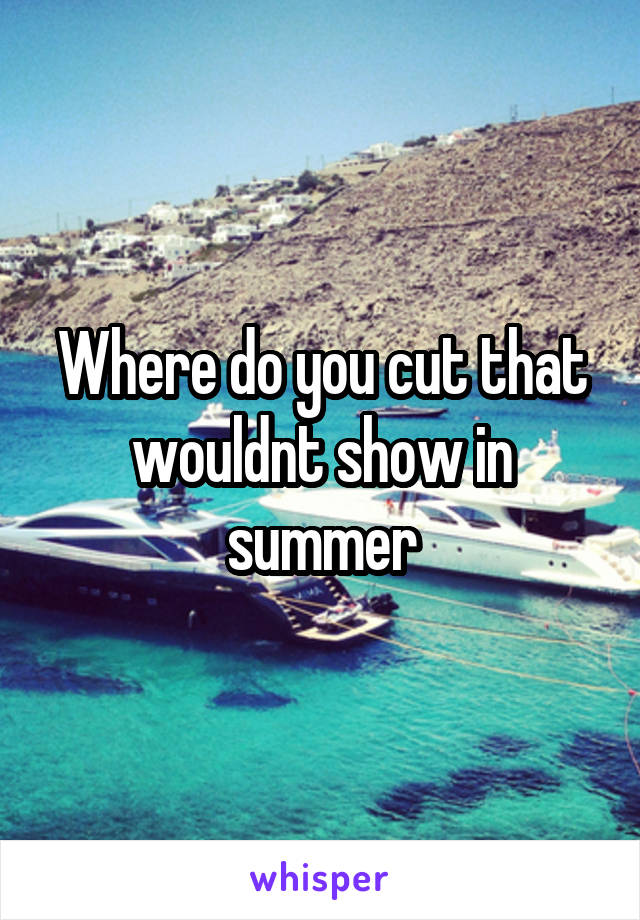 Where do you cut that wouldnt show in summer