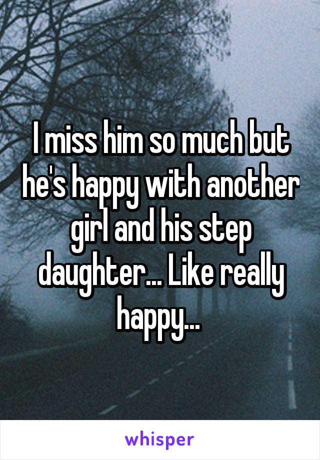 I miss him so much but he's happy with another girl and his step daughter... Like really happy...