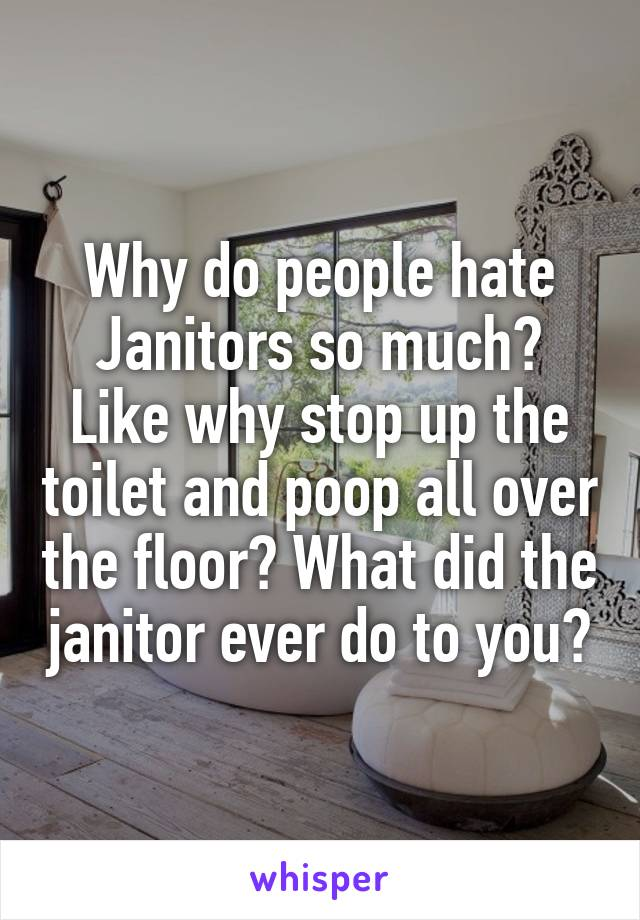 Why do people hate Janitors so much? Like why stop up the toilet and poop all over the floor? What did the janitor ever do to you?