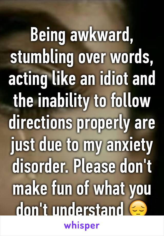 Being awkward, stumbling over words, acting like an idiot and the inability to follow directions properly are just due to my anxiety disorder. Please don't make fun of what you don't understand 😔
