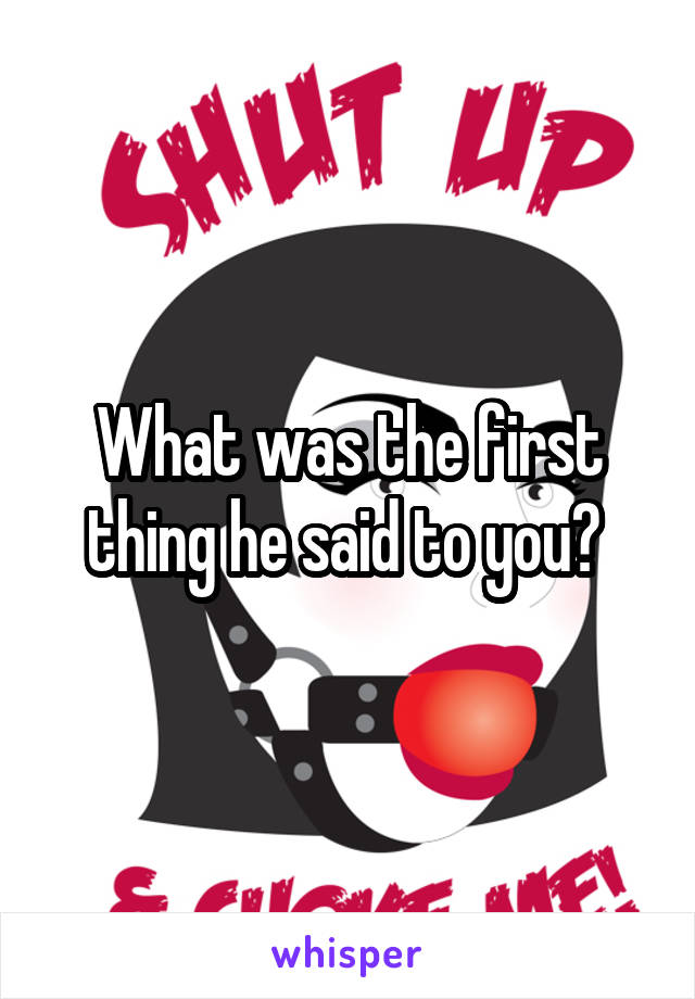 What was the first thing he said to you?