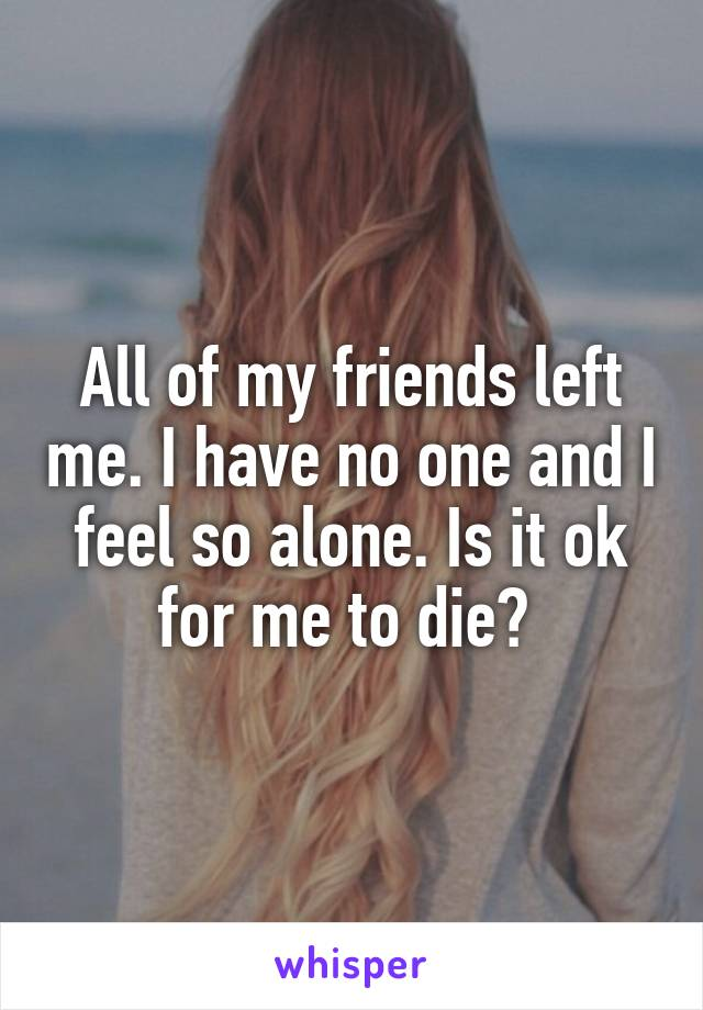 All of my friends left me. I have no one and I feel so alone. Is it ok for me to die?