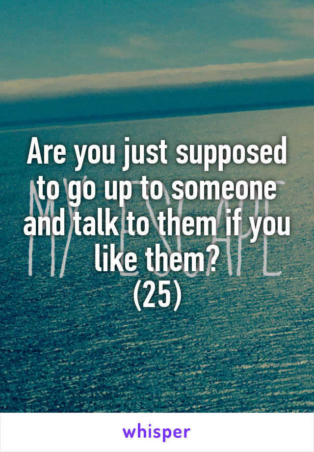 Are you just supposed to go up to someone and talk to them if you like them? (25)