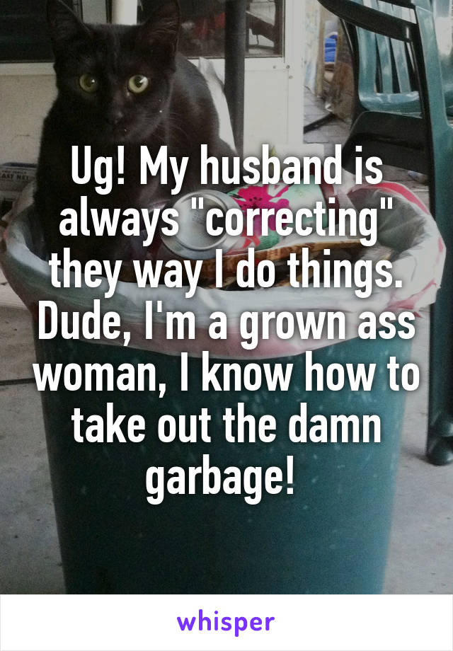 """Ug! My husband is always """"correcting"""" they way I do things. Dude, I'm a grown ass woman, I know how to take out the damn garbage!"""