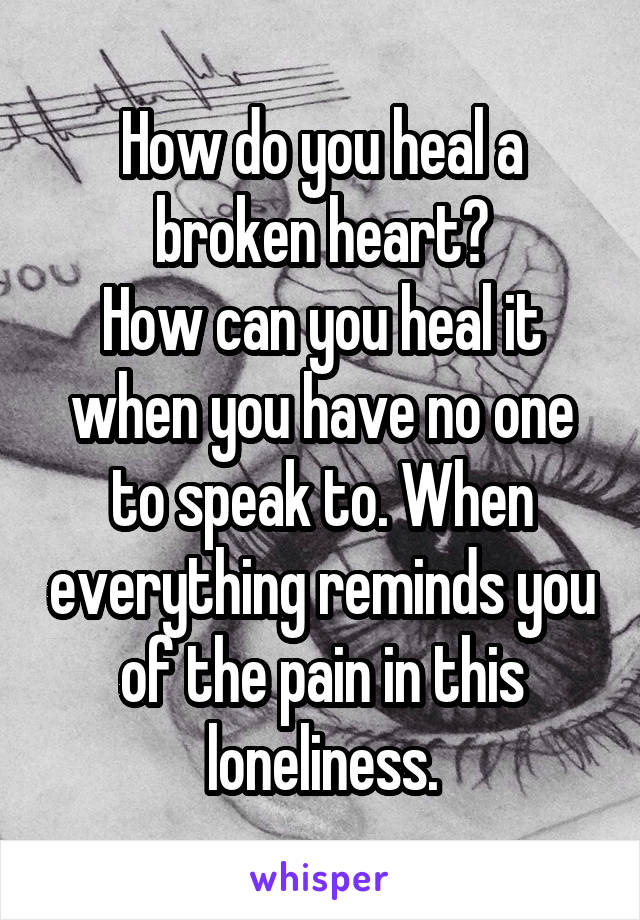 How do you heal a broken heart? How can you heal it when you have no one to speak to. When everything reminds you of the pain in this loneliness.