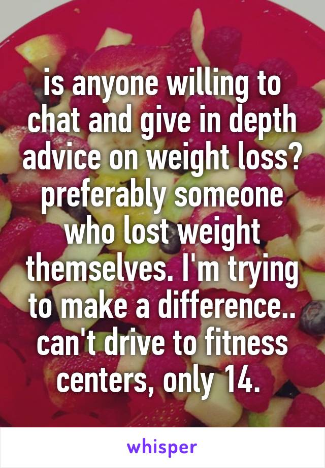 is anyone willing to chat and give in depth advice on weight loss? preferably someone who lost weight themselves. I'm trying to make a difference.. can't drive to fitness centers, only 14.