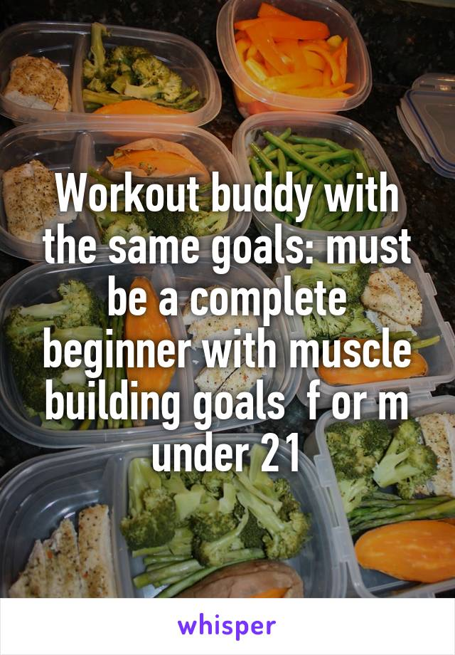 Workout buddy with the same goals: must be a complete beginner with muscle building goals  f or m under 21