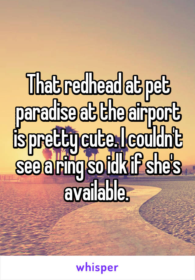 That redhead at pet paradise at the airport is pretty cute. I couldn't see a ring so idk if she's available.