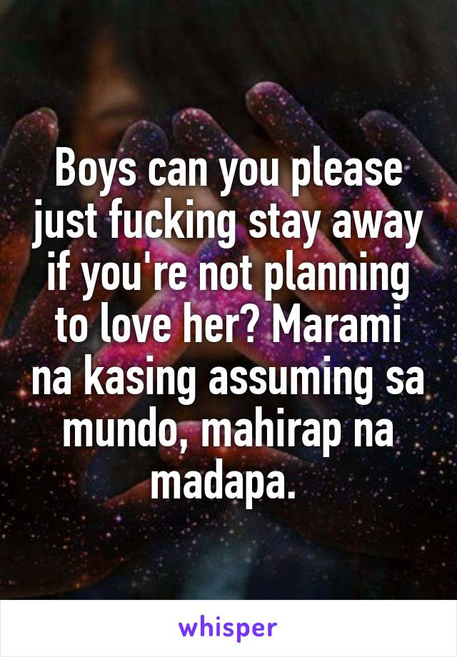 Boys can you please just fucking stay away if you're not planning to love her? Marami na kasing assuming sa mundo, mahirap na madapa.