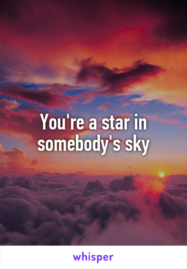 You're a star in somebody's sky
