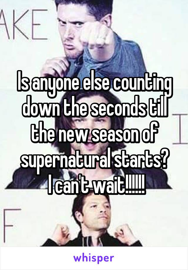 Is anyone else counting down the seconds till the new season of supernatural starts?  I can't wait!!!!!!