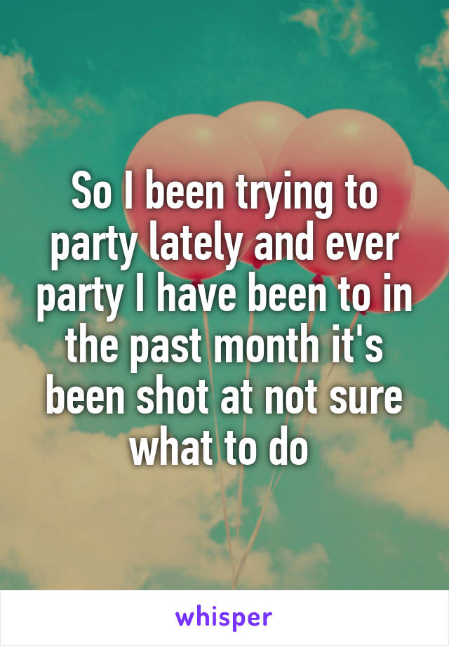 So I been trying to party lately and ever party I have been to in the past month it's been shot at not sure what to do