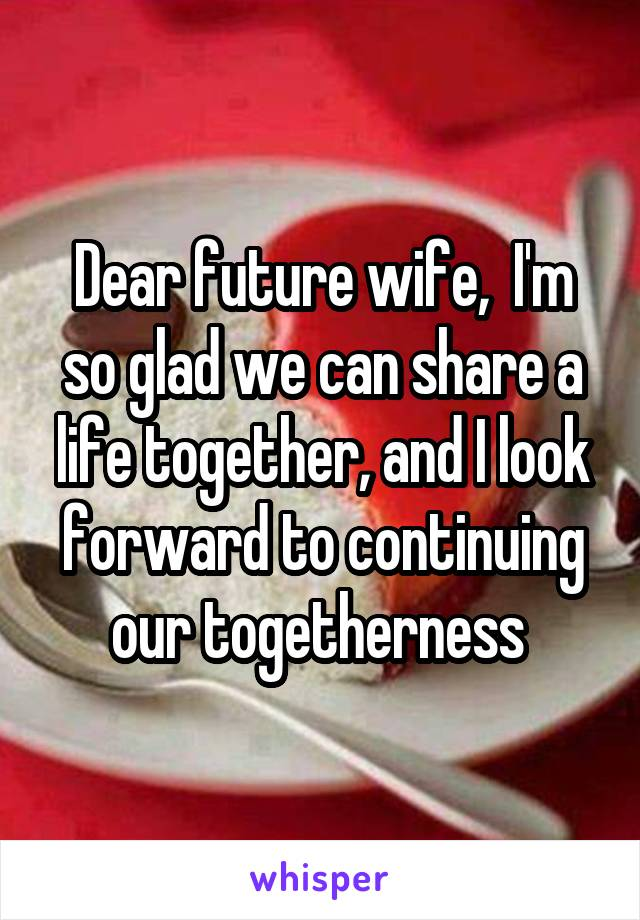 Dear future wife,  I'm so glad we can share a life together, and I look forward to continuing our togetherness