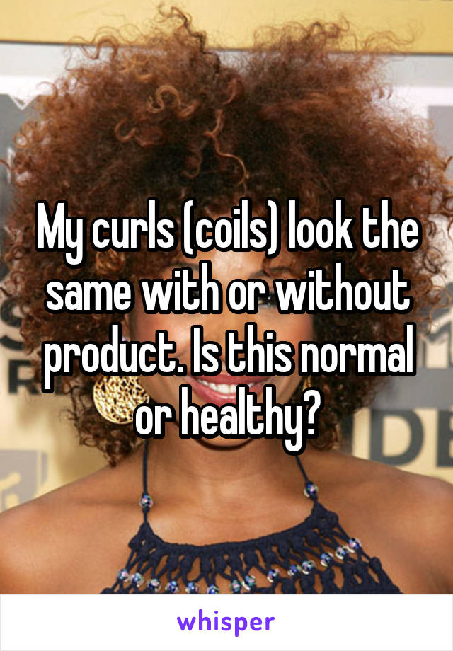 My curls (coils) look the same with or without product. Is this normal or healthy?