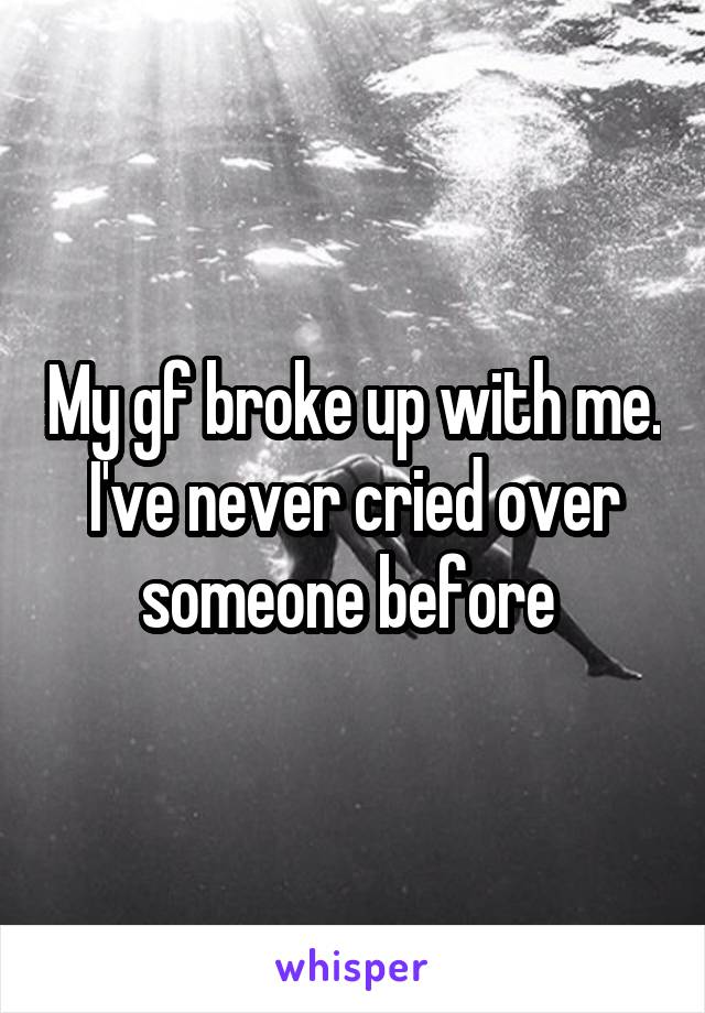 My gf broke up with me. I've never cried over someone before